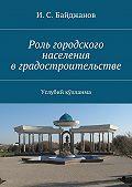И. С. Байджанов -Роль городского населения вградостроительстве. Услубий қўлланма