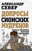 Александр Север -Допросы сионских мудрецов. Мифы и личности мировой революции