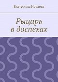 Екатерина Нечаева -Рыцарь вдоспехах