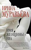 Ирина Муравьева - Имя женщины – Ева