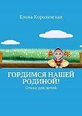 Елена Королевская -Гордимся нашей Родиной! Стихи для детей