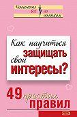 Виктория Исаева - Как научиться защищать свои интересы? 49 простых правил
