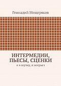 Геннадий Мещеряков - Интермедии, пьесы, сценки. Ившутку, ивсерьез