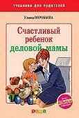 Ульяна Воробьева - Счастливый ребенок деловой мамы