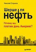 Николай Стариков - Шерше ля нефть. Почему мы платим дань Америке?