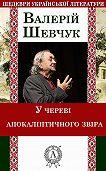 Валерій Шевчук - У череві апокаліптичного звіра