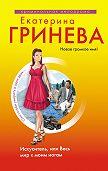 Екатерина Гринева - Искуситель, или Весь мир к моим ногам