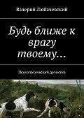 Валерий Любачевский -Будь ближе к врагу твоему… Психологический детектив
