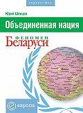 Юрий Шевцов - Объединенная нация. Феномен Белорусии