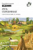 Сергей Есенин - Русь серебряная. Стихотворения и поэмы