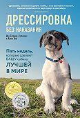 Дон Сильвия-Стасиевич -Дрессировка без наказания. Пять недель, которые сделают вашу собаку лучшей в мире