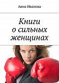 Анна Иванова -Книги о сильных женщинах
