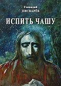 Геннадий Пискарев -Испить чашу