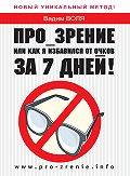 Вадим Воля -Про-зрение, или Как я избавился от очков за 7 дней!