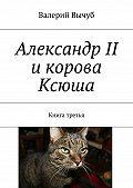 Валерий Вычуб -Александр II икорова Ксюша. Книга третья