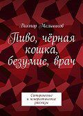 Виктор Мельников -Пиво, чёрная кошка, безумие,врач. Сатирические июмористические рассказы