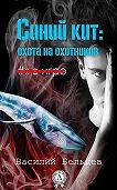 Василий Бельцев -Синий кит: охота на охотников