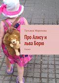 Татьяна Морозова -Про Алису и льва Борю. Сказка