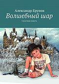 Александр Ерунов -Волшебныйшар. Сказочная повесть