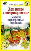 Дарья Костина -Домашнее консервирование. Рецепты, проверенные временем