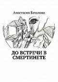 Анастасия Баталова -До встречи в смертинете