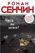 Роман Валерьевич Сенчин -Чего вы хотите? (сборник)