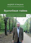 Андрей Углицких -Врачебная тайна. Первая книга стихотворений