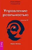 Вадим Зеланд -Трансерфинг реальности. Ступень IV: Управление реальностью