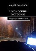 Андрей Ларионов -Сибирские истории. Правдивая история жизни…