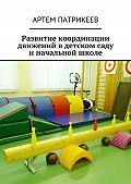 Артем Патрикеев -Развитие координации движений вдетском саду иначальной школе