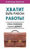 Александр Зюзгинов - Хватит быть рабом работы! Стань хозяином своих денег!