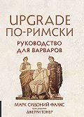 Марк Фалкс -UPGRADE по-римски. Руководство для варваров