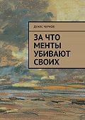 Денис Чернов - Зачто менты убивают своих