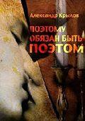 Александр Крылов -Поэтому обязан быть поэтом
