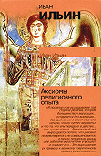 Иван Ильин -Аксиомы религиозного опыта