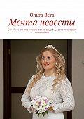 Ольга Вега -Мечта невесты. Семейное счастье начинается сосвадьбы, которая изменит вашу жизнь