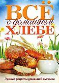 Ольга Бабкова - Всё о домашнем хлебе. Лучшие рецепты домашней выпечки