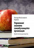 Тимур Гареев -Управление знаниями самообучающейся организации. Практическое руководство