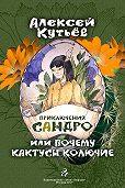 Алекей Кутьев -Приключения Сандро, или Почему кактусы колючие?