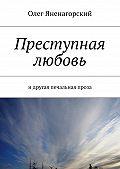 Олег Яненагорский -Преступная любовь. Идругая печальная проза