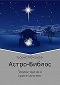 Борис Романов -Астро-Библос. Зороастризм и христианство