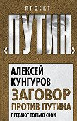 Алексей Кунгуров - Заговор против Путина. Предают только свои