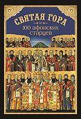 Николай Посадский - Святая Гора и 100 афонских старцев