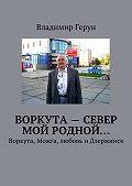 Владимир Герун -Воркута– Север мой родной… Воркута, Можга, любовь иДзержинск