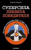 Алексей Маматов -Суперсила – правила победителя. Как жить и получать всё, к чему стремишься