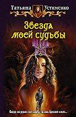 Татьяна Устименко - Звезда моей судьбы