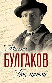 Михаил Булгаков -Под пятой. Записные книжки Мастера (сборник)