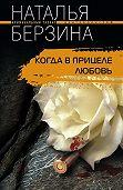 Наталья Берзина -Когда в прицеле любовь