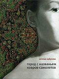 Наталья Ильинична Арбузова -Город с названьем Ковров-Самолетов (сборник)