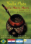 Антон Шиханов, Аугусто Колина - Yerba Mate: Мате. Матэ. Мати. 9000 лет парагвайского чая